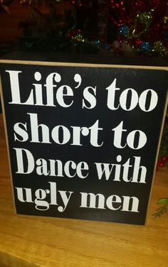 Life is too short to dance with ugly me.