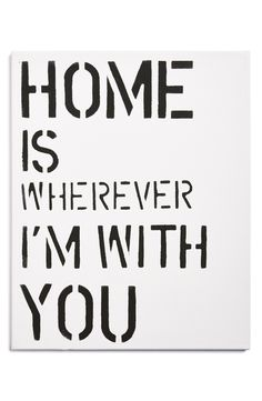 Home is whenever I'm with you.