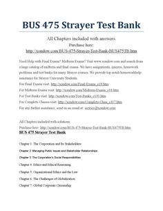 Bus 475 strayer includes all quizzes strayer latest  BUS 475 Strayer Test Bank All Chapters included with answers. Purchase here: http://xondow.com/BUS-475-Strayer-Test-Bank-BUS475TB.htm  Need Help with Final Exams? Midterm Exams? Visit www.xondow.com and search from a large catalog of midterm and final exams. We have assignments, quizzes, homework problems and test banks for many Strayer courses. We provide top notch homeworkhelp assistance for Strayer University Students. For Final Exams…