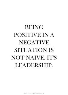 Being positive in a negative situation is leadership.