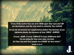 """""""O my God, incline Your ear and hear; open Your eyes and see our desolations, and the city which is called by Your name; for we do not present our supplications before You because of our righteous deeds, but because of Your great mercies. O Lord, hear! O Lord, forgive! O Lord, listen and act! Do not delay for Your own sake, my God, for Your city and Your people are called by Your name."""" -Daniel 9:18-19  #Daniel 9:18-19 #Scripture #Bible #CalltoWorship #Daniel9"""
