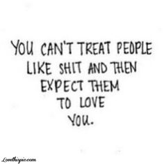 You Can't Treat People Like Shit love quote people instagram shit instagram pictures instagram graphics instagram quotes