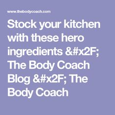 Stock your kitchen with these hero ingredients / The Body Coach Blog / The Body Coach