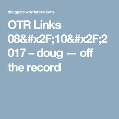 OTR Links 08/10/2017 – doug — off the record