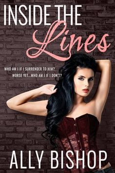 Inside the Lines by Ally Bishop (Goodreads Author) What occurs in affection may wreck you… Alternately change you out and out. I bring home the bacon offering men and ladies their definitive dreams… as submissives of the secretive Mistress Hathaway. I've never surrendered to anybody. That is not the way it works. Alternately rather, not the way I work. Be that as it may, when the ravishing Fin MacKenzie appears in my life, he tosses everything out of adjust. Presently I don't know my…