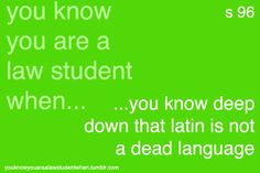You know you're a Law Student when you know deep down that latin is not a dead language...