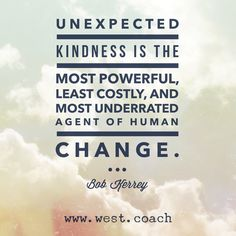 Unexpected kindness is the most powerful, least costly, and most underrated agent of human change. - Bob Kerrey Eileen West Life Coach, Life Coach, inspiration, inspirational quotes, motivation, motivational quotes, quotes, daily quotes, self improvement, personal growth, creativity, creativity cheerleader, bob kerrey quotes