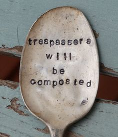 "I plan to put this saying on our front gate except have it it say ""solictors over the age of 12 will be composted"""