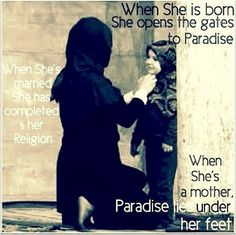 When she is born opens the gates to paradise.  When she's married she has completed 1/2 her Religion.  When She's a mother, Paradise lies under her feet.
