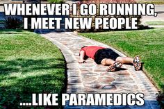 I'm actually relieved whenever I see paramedics around my running.. Then I know at least some one will save me when I pass out