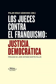 """Díaz Sánchez, Pilar.""""Los jueces contra el franquismo: justicia democrática"""". Madrid : Maia, 2016. Encuentra este libro en la 4ª planta: 946.083JUE Madrid, Texts, Authors, Righteousness, Judges, Book"""