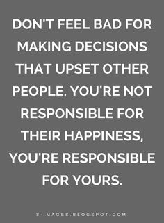 Decisions Quotes, Happiness Quotes, You Are Responsible For Your Happiness Quotes, don't feel bad for making decisions that upset other people. You're not responsible for their happiness, you're responsible for yours. Feel Bad Quotes, Feeling Guilty Quotes, Upset Quotes, Happy Quotes, Quotes To Live By, Positive Quotes, Me Quotes, Qoutes, Mantra