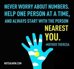 Never worry about numbers. Help one person at a time, and always start with the person nearest you. ~ Mother Theresa