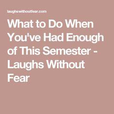 What to Do When You've Had Enough of This Semester - Laughs Without Fear