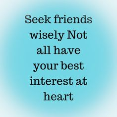 Meant to be true advice. Seek friends who really have your best interest at heart. This can be easier said than done but do your best to have a good crew. One that looks out for ya in the time of need. Some friends seek personal gain of you and could really care less of you. Those are not the ones you need.