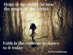 Hope is the ability to hear the music of the future.  Faith is the courage to dance to it today