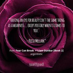 """""Having an eye for beauty isn't the same thing as a weakness... except possibly when it comes to you.""  -Peeta Mellark"" - from Fear Can Break ↠ Liam Dunbar [Book 2] (on Wattpad) https://www.wattpad.com/150384065?utm_source=ios&utm_medium=pinterest&utm_content=share_quote&wp_page=quote&wp_originator=uKmKij9XDczQoYai2nMIIfoF70vC%2BsQI%2BL8ZrYZWnGoXxynf01rtsmyEv3%2BJf1fP3Hv1rdk4X9nTvg4Gz4b43hFEj4L2BumOKYr4snGXrHO2g56EVuzUIgxejx5f0%2BgQ #quote #wattpad"