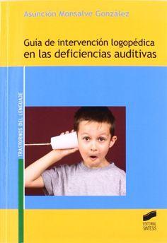 Guía de intervención logopédica en las deficiencias auditivas. Asunción Monsalve González. Síntesis, 2011