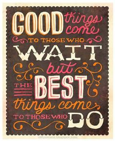 The best things come to those who DO!