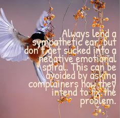 Always lend a sympathetic ear, but don't get sucked into a negative emotional spiral. This can be avoided by asking complainers how they intend to fix the problem. Spiral, Ear, Thoughts, Canning, Quotes, Poster, Quotations, Home Canning, Quote