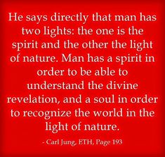 He says directly that man has two lights: the one is the spirit and the other the light of nature. Man has a spirit in order to be able to understand the divine revelation, and a soul in order to recognise the world in the light of nature. ~Carl Jung, ETH, Page 193.
