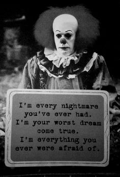 Pennywise... even scarier after I saw that John Wayne Gacy was a fan. He had painted a picture of Pennywise while in prison. I saw it for sale on eBay! No, I didn't buy it, but someone did....