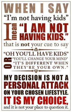 This is no longer true for me, but it was for a very long time, and it still is, for many of my friends.  I FIERCELY protect their right to not want kids.  I don't for a minute understand why people feel they have the right to comment on this or try to convince someone that they should have kids if they don't want them.    Protect people's right to know their own desires and abilities: if someone says they don't want or aren't going to have kids, believe them. Really.