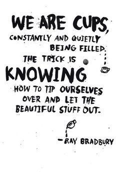 We are cups, constantly and quietly being filled. The trick is knowing how to tip ourselves over and let the beautiful stuff out.