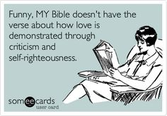 Funny, MY Bible doesn't have the verse about how love is demonstrated through criticism and self-righteousness.