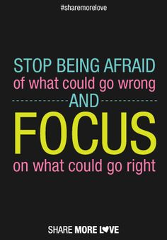 Stop being afraid of what could go wrong and focus on what could go right