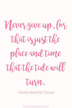 100 Amazingly Encouraging and Inspirational Quotes - Never give up, for that is just the place and time that the tide will turn. – Harriet Beecher Stowe