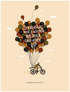 1 Thessalonians 5:11 (NIV1984) Therefore encourage one another and build each other up, just as in fact you are doing.