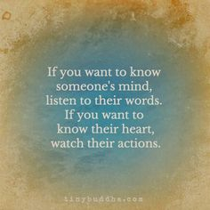 If you want to know someone's mind, listen to their words. If you want to know their heart, watch their actions.