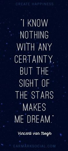 """I know nothing with any certainty,   but the sight of the stars  makes  me dream."" - Van Gogh ---   which is why one of the tattoos  I'm getting is of a star."