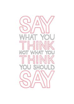 Say what you think not what you think you should say!  (- that is staying true to yourself! /bb)