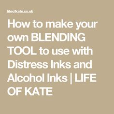 How to make your own BLENDING TOOL to use with Distress Inks and Alcohol Inks | LIFE OF KATE