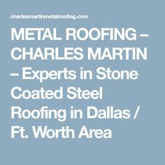 METAL ROOFING – CHARLES MARTIN – Experts in Stone Coated Steel Roofing in Dallas / Ft. Worth Area