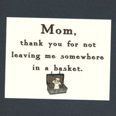 hahahahahaha, best mother's day card ever. -- MOM THANKS For Not Leaving Me In A Basket- Funny Mothers Day Card. $3.75, via Etsy.