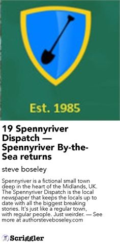 19 Spennyriver Dispatch — Spennyriver By-the-Sea returns by steve boseley https://scriggler.com/detailPost/story/41705 Spennyriver is a fictional small town deep in the heart of the Midlands, UK. The Spennyriver Dispatch is the local newspaper that keeps the locals up to date with all the biggest breaking stories. It's just like a regular town, with regular people. Just weirder. — See more at authorsteveboseley.com