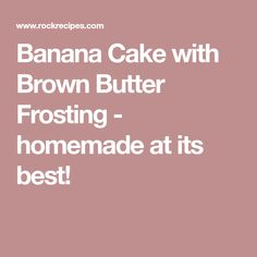 Banana Cake with Brown Butter Frosting - homemade at its best!