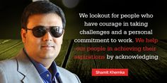 We lookout for people who have courage in taking challenges and a personal commitment to work. We help our people in achieving their aspirations by acknowledging their talents and commitments.    Read more about Shamit Khemka at following links: http://www.youtube.com/user/skhemka