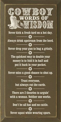 Cowboy Words of Wisdom: Never kick a fresh turd on a hot day. Always drink upstream from the herd. Never drop your gun to hug a grizzly. The quickest way to double your money is to fold it in half and put it back in your pocket. Never miss a good cha