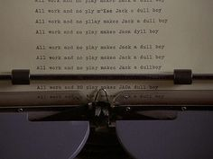 """All work and no play makes Jack a dull boy."" -- The Shining"