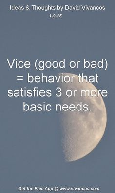 "January 9th 2015 Idea, ""Vice (good or bad) = behavior that satisfies 3 or more basic needs."" https://www.youtube.com/watch?v=pnk7mTdL4Sw"