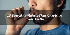15 Everyday Habits That Can Hurt Your Teeth