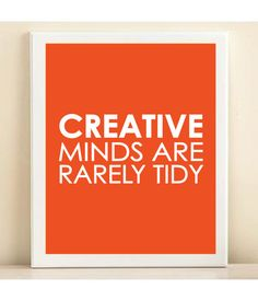 Creative minds are rarely tidy! // I need to show this to my hubby, ha! :)