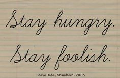 Stay hungry. Stay foolish. Steve Jobs, Standford 2005 http://mama-im-job.de/familie/karriere/this-is-how-i-work-wie-ich-blogge
