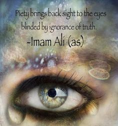 """saaaammaaa: """"Piety brings back sight to the eyes blinded by ignorance of truth. -Imam Ali (as) Nahjul Balagha, Letter 198 """""""
