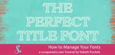 How to manage your fonts is a question that all scrappers face sooner or later. I believe most, if not all, scrappers have an unparalleled love of fonts.