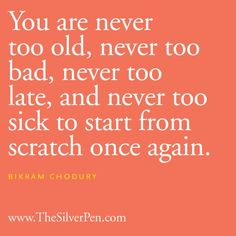 """You are never too old, never too bad, never too late, and never too sick to start from scratch once again."" -Bikram Chodury (from www.thesilverpen.com)"